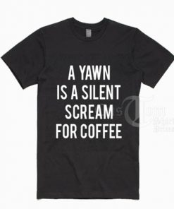 A Yawn Is A Silent Scream For Coffee T shirts