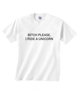 Bitch Please I Ride A Unicorn T-shirts