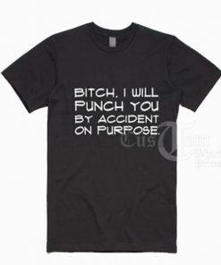 Bitch I Will Punch You T shirts