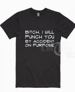 Bitch I Will Punch You T shirts