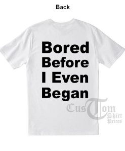 Bored Before I Even Began T-shirts