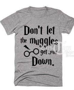 Don't Let The Muggles Get You Down T-shirts