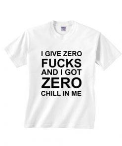 I Give Zero Fucks And I Got Zero Chill In Me T-shirts