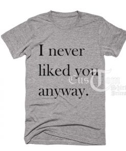I never Liked You Anyway T-shirts