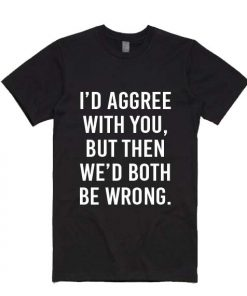 I'd Agree With You But Then We'd Be Wrong T-shirts