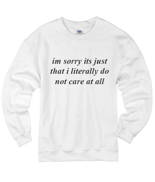 Im Sorry Its Just That I Literally Do Not Care At All Sweater