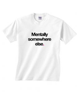 Mentally Somewhere Else T-shirts
