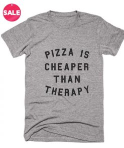 Pizza Is Cheaper Than Therapy T-shirts