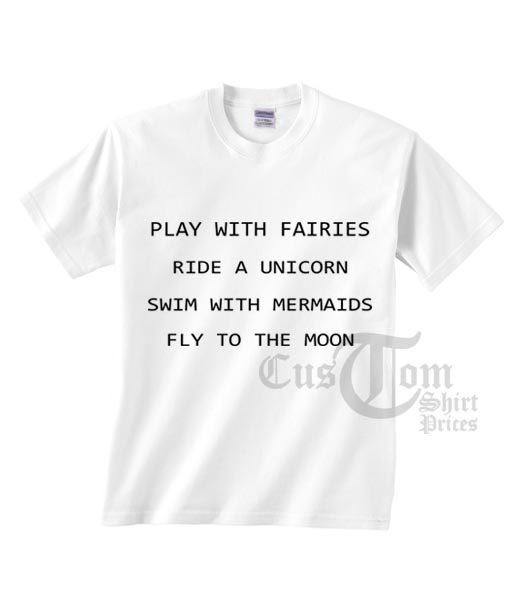 Play With Fairies T shirts Ride A Unicorn Swim With Mermaids Fly To The Moon T shirts