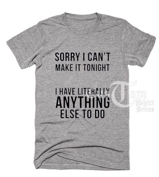 Sorry I Can't Make It Tonight T shirts