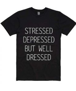 Stressed Depressed But Well Dressed T-shirts