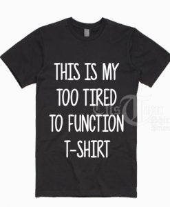 This Is My Too Tired To Function T-shirts