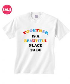Together is A Beautiful Place To Be T-shirts