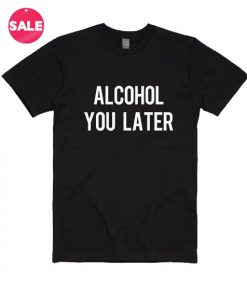 Alcohol You Later T-shirts