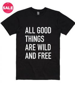 All Good Things Are Wild And Free T-shirts