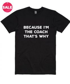 Because I'm The Coach That's Why T-shirts