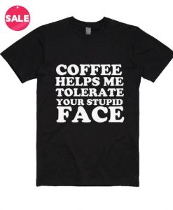 Coffee Helps Me Tolerate Your Stupid Face T-shirts