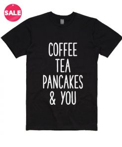 Coffee Tea Pancakes and You T-shirts