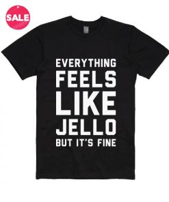 Everything Feels Like Jello But It's Fine T-shirts