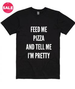 Feed Me Pizza and Tell Me I'm Pretty T-shirts