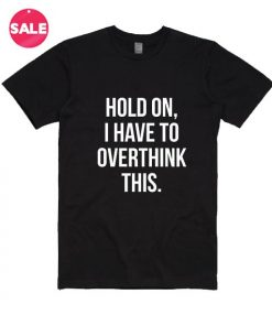 Hold On I Have To Overthink This T-shirts