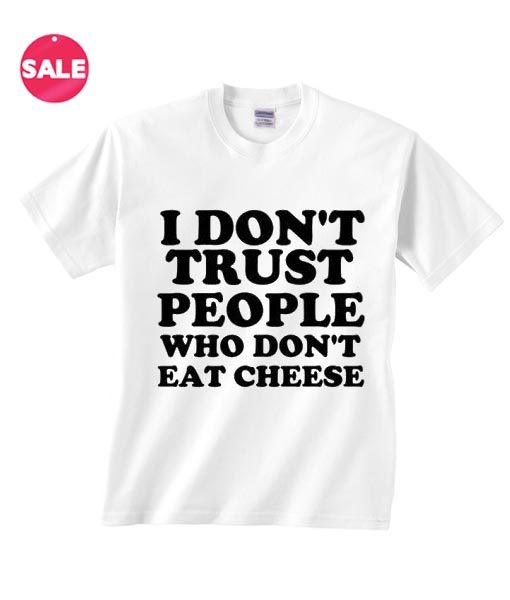 I Don't Trust People Who Don't Eat Cheese T-shirts