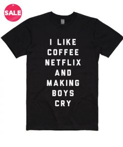 I Like Coffee Netflix And Making Boys Cry T-shirts