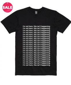 I'm Not Here. This Isn't Happening T-shirts