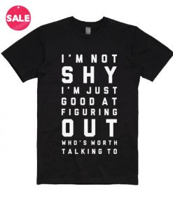 I'm Not Shy I'm Just Good At Figuring Out Who's Worth Talking To T-shirts