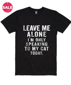 Leave Me Alone I`M Only Speaking To My Cat Today T-shirts