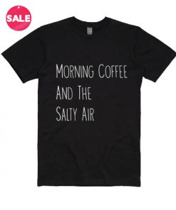 Morning Coffee And The Salty Air T-shirts