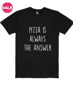 Pizza Is Always the Answer T-Shirts