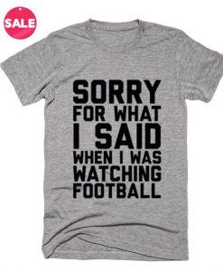 Sorry For What I Said When I Was Watching Football T-shirts