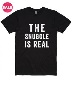 The Snuggle Is Real T-shirts