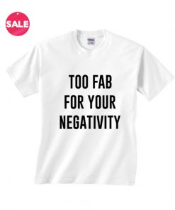 Too Fab For Your Negativity T-shirts