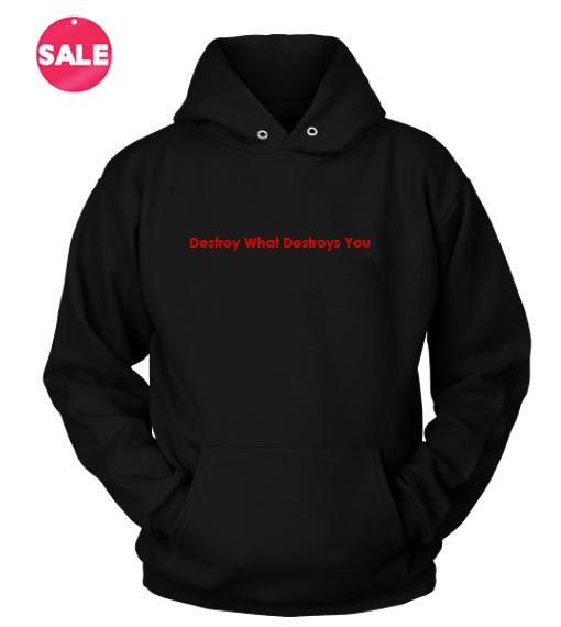 Destroy What Destroys You Custom Hoodies Quote Hoodie