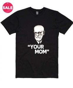 Your Mom Sigmund Freud Women and Men Fashion Custom Tees