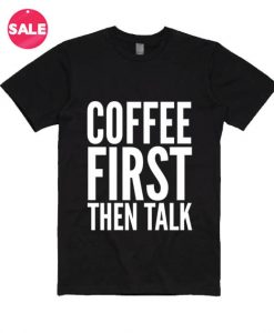 Coffee First Then Talk T-shirts