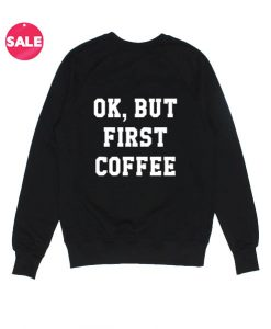 OK But First Coffee Sweater Funny Sweatshirt