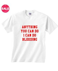 Anything You Cab Do I Can Do Bleeding T-shirts