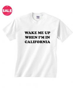 Wake Me Up When I'm In California T-shirts