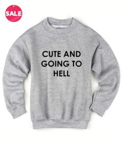 Cute And Going To Hell Sweater Funny Sweatshirt