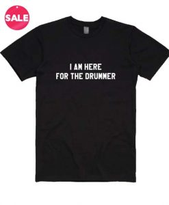I Am Here For The Drummer T-Shirt