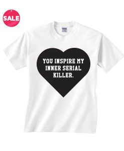 You Inspire My Inner Serial Killer White T-Shirt