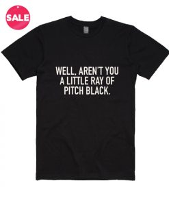 Aren't You A Little Ray Of Pitch Black T-Shirt