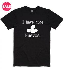 I Have Huge Huevos T-Shirt