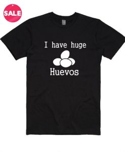 I Have Huge Huevos T-Shirt