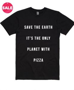 Save The Earth It's Only Planet With Pizza T-Shirt