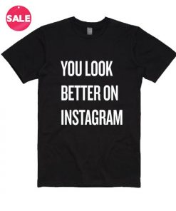 You Look Better on Instagram T-Shirt