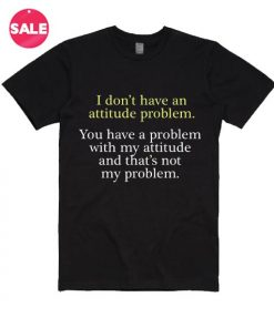 I Don't Have An Attitude Problem T-Shirt